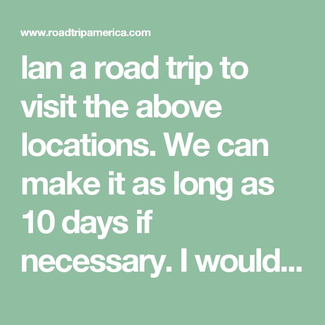 lan a road trip to visit the above locations. We can make it as long as 10 days if necessary. I would love to get some feedback from folks who have done this trip or something similar. We have never been to any of the locations so any information about what to do, what to see, where to stay, where to eat, what not to miss, things only locals or experienced road trippers would know. I need it all!!!! Just found this website and i'm really hoping it is going to help us make a memorable…