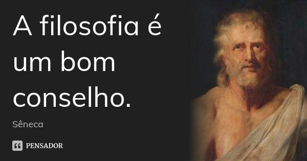 A filosofia é um bom conselho. — Sêneca