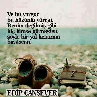 Ve bu yorgun, bu hüzünlü yüreği, benim değilmiş gibi hiç kimse görmeden, şöyle bir yol kenarına bıraksam… - Edip Cansever