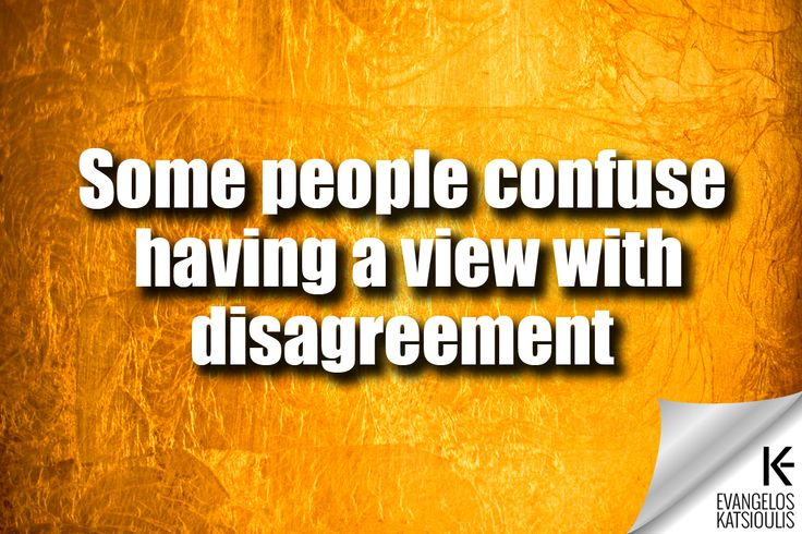 Some people confuse having a view with disagreement