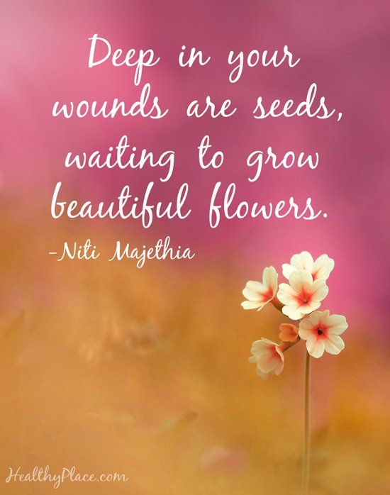 Deep in your wounds are seeds, waiting to grow beautiful flowers.