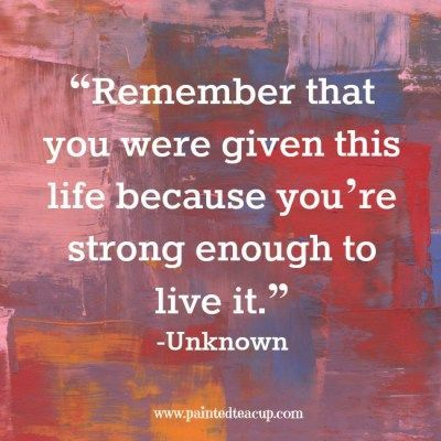 """Remember that you were given this life because you're strong enough to live it"" -Unknown www.paintedteacup.com"