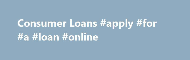 Consumer Loans #apply #for #a #loan #online http://nef2.com/consumer-loans-apply-for-a-loan-online/  #best home loans # Loans First Florida Credit Union offers a variety of loans to meet your needs.  Whether it's refinancing your auto loan to save extra cash or financing your dream vacation, we are here to help you find the right financing option for your situation. Fast, Easy Approval and Among the Lowest Rates...