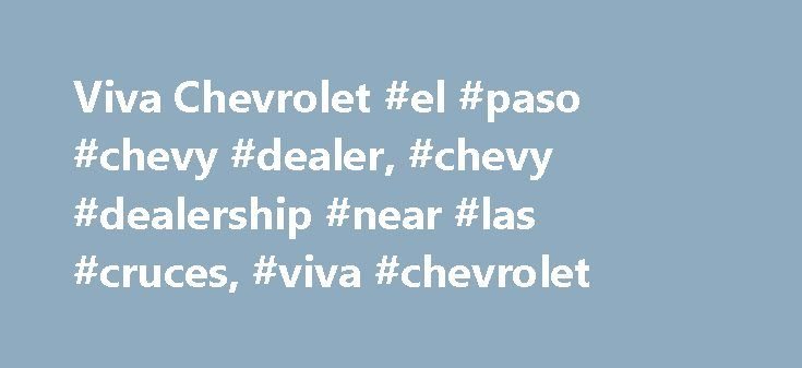 Viva Chevrolet #el #paso #chevy #dealer, #chevy #dealership #near #las #cruces, #viva #chevrolet http://vermont.remmont.com/viva-chevrolet-el-paso-chevy-dealer-chevy-dealership-near-las-cruces-viva-chevrolet/  # Viva Chevrolet – a Chevrolet vehicle for every lifestyle At Viva Chevrolet, we take pride in being a dealership that provides expert, honest, and friendly service to all our clients. We work hard to make sure that you always get the best deals, be it on cars, SUVs, vans and trucks…