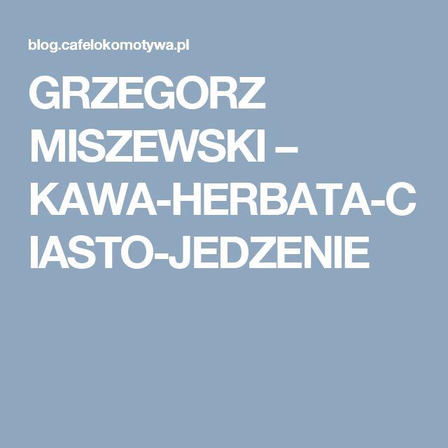 GRZEGORZ MISZEWSKI – KAWA-HERBATA-CIASTO-JEDZENIE