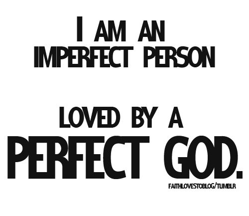 """I am an imperfect person loved by a perfect GOD."""