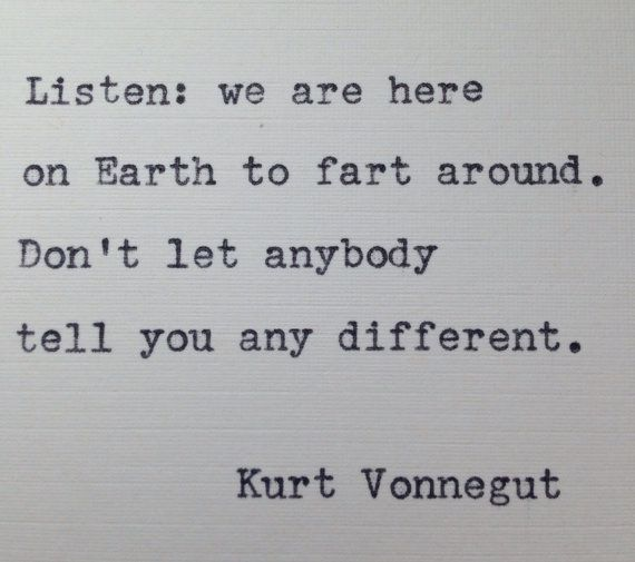 Listen: we are here on Earth to fart around. Dont let anybody tell you any different.   Kurt Vonnegut  Inimitably pithy and full of pathos, pretty much any Vonnegut quote would make it onto my wall! This quote is hand-typed on an antique (1912) Remington, New York typewriter. Each one is completely original, with lettering imperfections being the biggest part of the charm of this piece. Frame it, scrapbook it, give it to a friend or family or lover - make someones day!  Ships worldwide!  BUY…