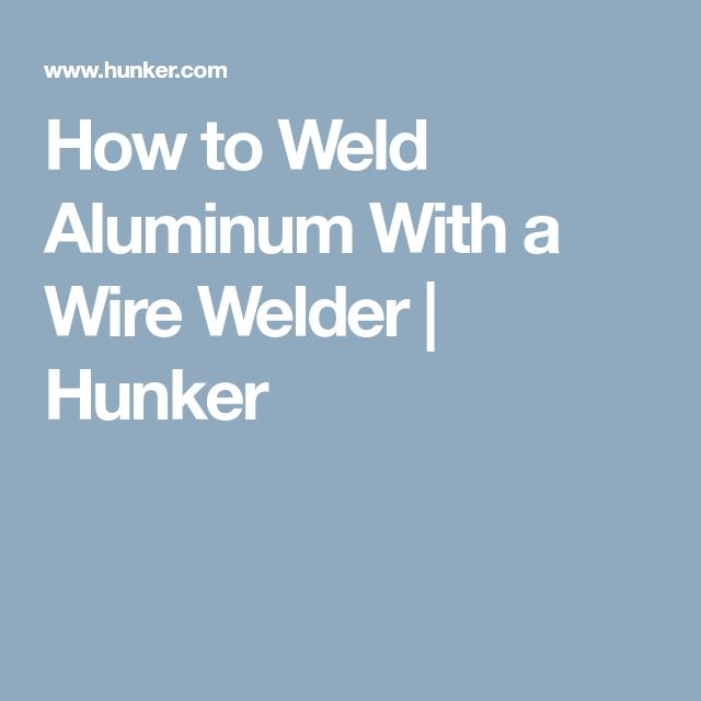 How to Weld Aluminum With a Wire Welder | Hunker