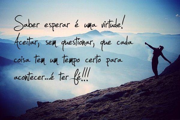 Saber esperar é uma virtude! Aceitar, sem questionar, que cada coisa tem um tempo certo para acontecer... é ter fé! (Frases para Face)