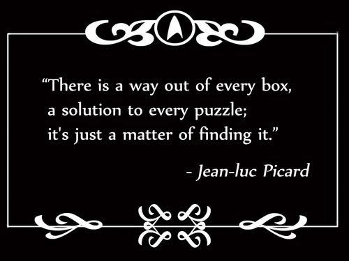 There is a way out of every box, a solution to every puzzle; it's just a matter of finding it.  Jean-Luc Picard