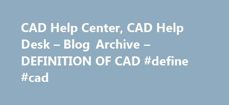 CAD Help Center, CAD Help Desk – Blog Archive – DEFINITION OF CAD #define #cad http://france.remmont.com/cad-help-center-cad-help-desk-blog-archive-definition-of-cad-define-cad/  # Design and Development – Comments Off – Posted on February, 4 at 12:59 pm Computer Aided Design – CAD CAD is technology concerned with using computer systems to assist in the creation, modification, analysis, and optimization of a design. Any computer program that embodies computer graphics and an application…