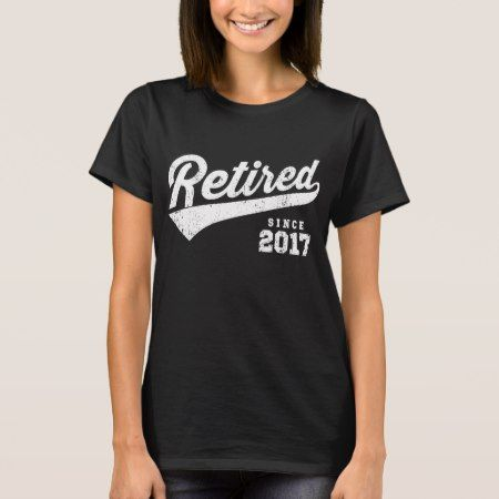Retired Since 2017 T-Shirt - tap, personalize, buy right now!