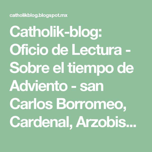 Catholik-blog: Oficio de Lectura - Sobre el tiempo de Adviento - san Carlos Borromeo, Cardenal, Arzobispo de Milán (+1584 dC)