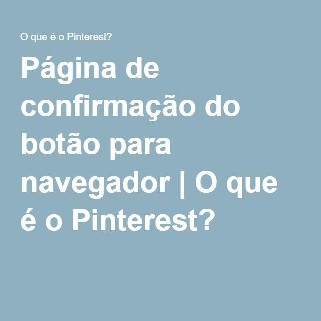 Página de confirmação do botão para navegador   O que é o Pinterest?