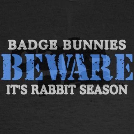 "beware badge bunnies | Badge Bunnies BEWARE, Its Rabbit Season"" For the police wife LOL THEY ..."