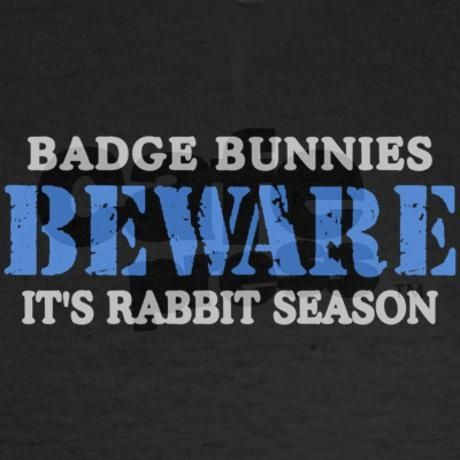 "beware badge bunnies | Badge Bunnies BEWARE, Its Rabbit Season"" For the police wife LOL THEY ..."