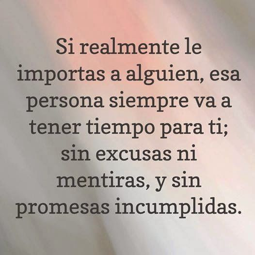 Si realmente le importas a alguien, esa persona siempre va a tener tiempo para ti; sin excusas ni mentiras, y sin promesas incumplidas.