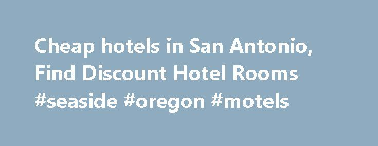 Cheap hotels in San Antonio, Find Discount Hotel Rooms #seaside #oregon #motels http://hotel.remmont.com/cheap-hotels-in-san-antonio-find-discount-hotel-rooms-seaside-oregon-motels/  #san antonio motels # Cheap San Antonio Hotels HotelsCheap.org is a leading discount travel website that specializes in finding cheap hotels in San Antonio. HotelsCheap.org offers 277 budget hotels in the San Antonio area, many of which are on sale, or offer last minute deals to consumers throughout the week. In…