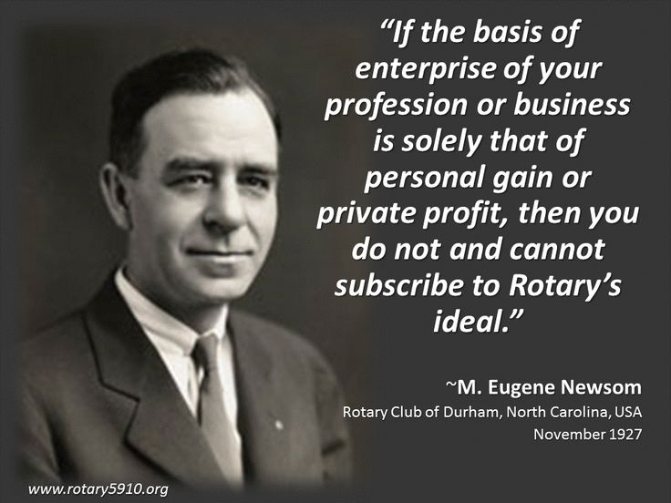 """""""If the basis of enterprise of your profession or business is solely that of personal gain or private profit, then you do not and cannot subscribe to Rotary's ideal.""""  ~M. Eugene Newsom Rotary Club of Durham, North Carolina, USA November 1927"""