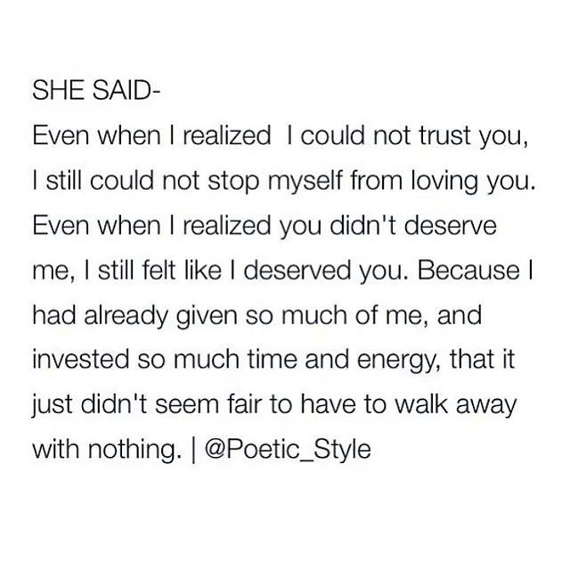 Even when I realised I could not trust you, I still could not stop myself from loving you. Even when I realised you didn't deserve me, I still felt like I deserved you, because I had already given so much of me and invested so much time and energy that it just didn't seem fair to have to walk away with nothing.