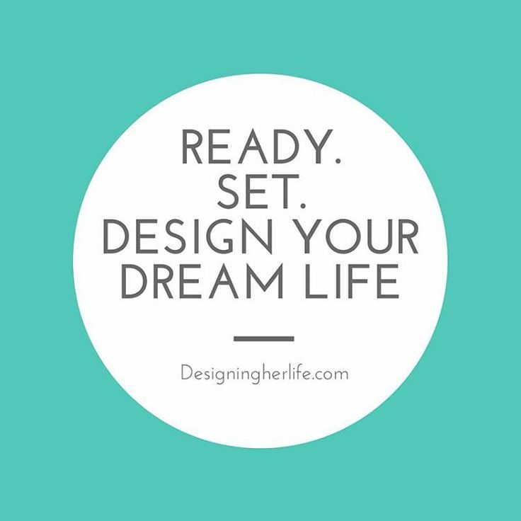 Ready. Set. Design your dream life... What does your dream life look like?  Are you living it?  What do you need to change to get you closer?