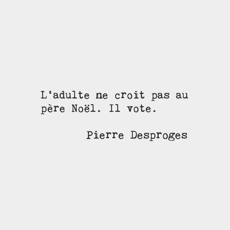 The adult doesn't believe in Santa Claus. He votes. Pierre Desproges French humorist