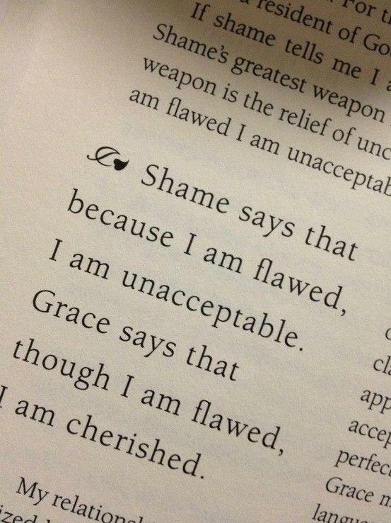Shame says that because I am flawed, I am unacceptable. GRACE says that though I am flawed, I am cherished.