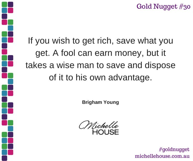 If you wish to get rich, save what you get. A fool can earn money, but it takes a wise man to save and dispose of it to his own advantage. ~Brigham Young