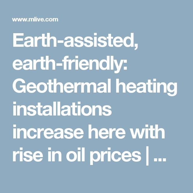 Earth-assisted, earth-friendly: Geothermal heating installations increase here with rise in oil prices |       MLive.com