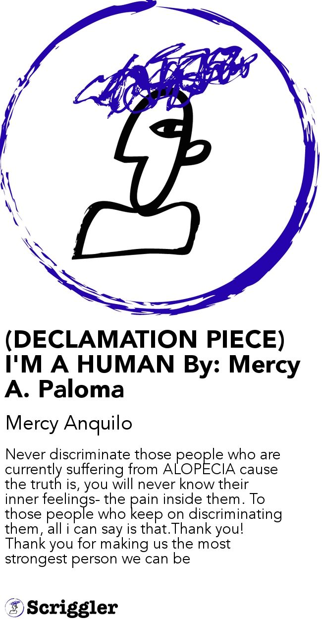(DECLAMATION PIECE) I'M A HUMAN By: Mercy A. Paloma by Mercy Anquilo https://scriggler.com/detailPost/story/47270 Never discriminate those people who are currently suffering from ALOPECIA cause the truth is, you will never know their inner feelings- the pain inside them. To those people who keep on discriminating them, all i can say is that.Thank you! Thank you for making us the most strongest person we can be