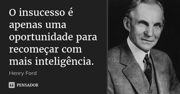 O insucesso é apenas uma oportunidade para recomeçar com mais inteligência. — Henry Ford