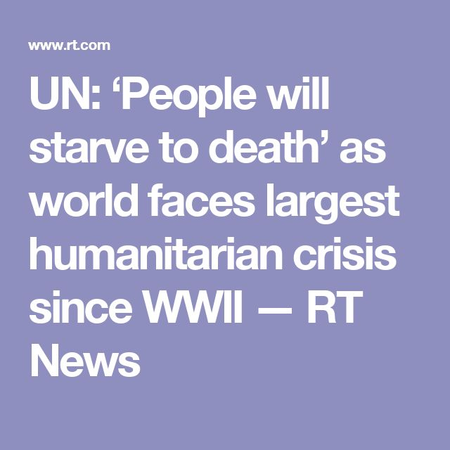 UN: 'People will starve to death' as world faces largest humanitarian crisis since WWII — RT News