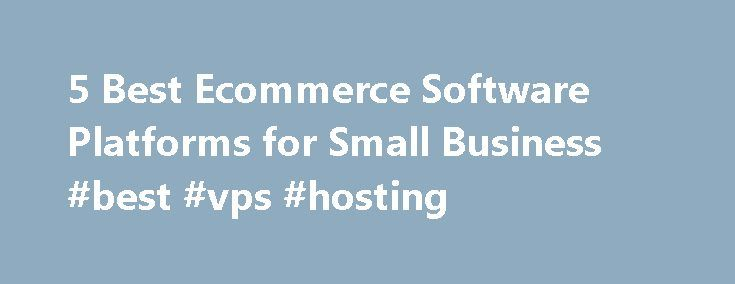 5 Best Ecommerce Software Platforms for Small Business #best #vps #hosting http://hosting.remmont.com/5-best-ecommerce-software-platforms-for-small-business-best-vps-hosting/  #best ecommerce hosting # 5 Best Ecommerce Software Platforms for Small Business Ecommerce is taking a bigger portion of overall retail sales in the United States. According to the U.S. Department of Commerce, consumers spent more than $194 billion online... Read more