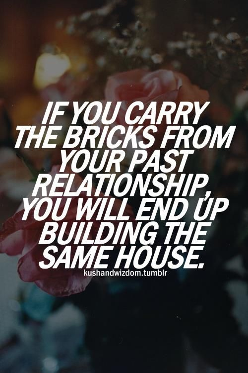 If you carry the bricks from your past relationships to the new one you will build the same house.