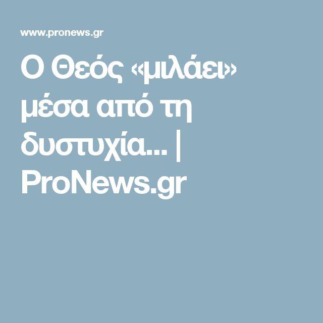Ο Θεός «μιλάει» μέσα από τη δυστυχία... | ProNews.gr