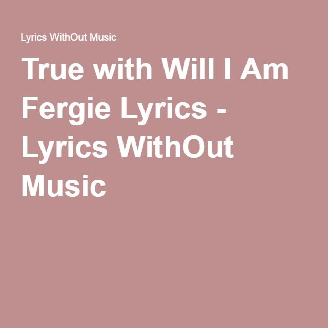 True with Will I Am Fergie Lyrics - Lyrics WithOut Music