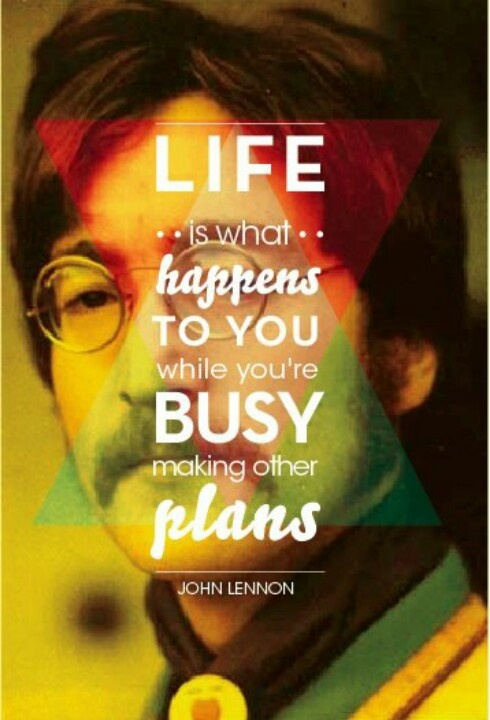 Life is what happens to you when you're busy making other plans....