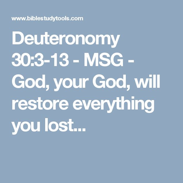 Deuteronomy 30:3-13 - MSG - God, your God, will restore everything you lost...