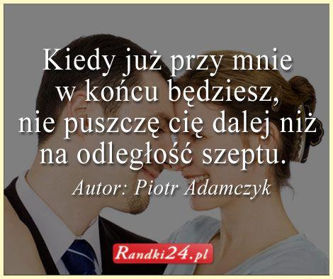 Myśl Piotra Adamczyka - Kiedy już przy mnie w końcu będziesz...
