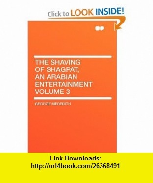The Shaving of Shagpat; an Arabian entertainment Volume 3 (9781407625812) George Meredith , ISBN-10: 1407625810  , ISBN-13: 978-1407625812 ,  , tutorials , pdf , ebook , torrent , downloads , rapidshare , filesonic , hotfile , megaupload , fileserve
