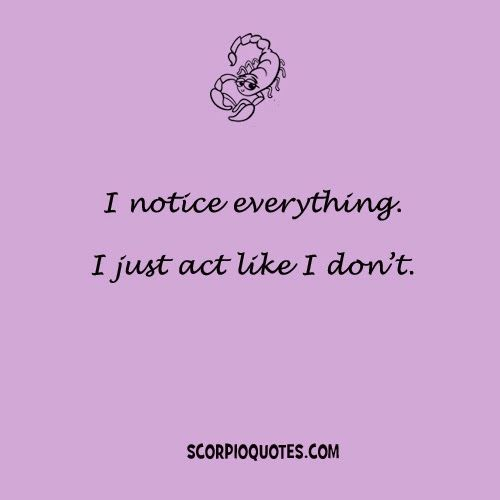 Quotes by Scorpio:   I notice everything. I just act like I don't.