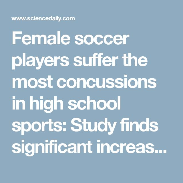 Female soccer players suffer the most concussions in high school sports: Study finds significant increase in overall reported concussions since traumatic brain injury laws enacted -- ScienceDaily