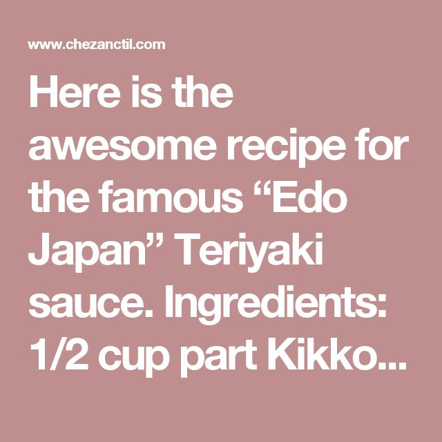 "Here is the awesome recipe for the famous ""Edo Japan"" Teriyaki sauce.  Ingredients:  1/2 cup part Kikkoman Teriyaki Marinade & Sauce 1/2 cup part white sugar 2  cups parts water 3-4 Tbsp corn starch (as needed for thickening)   Directions:  Place Kikkoman Teriyaki Marinade & Sauce in a medium sized pot. Add water. Add sugar. Place on high and bring to a boil, stirring occasionally. After all the sugar is dissolved and the mixture is boiling, dissolve cornstarch in a small amount of water and…"