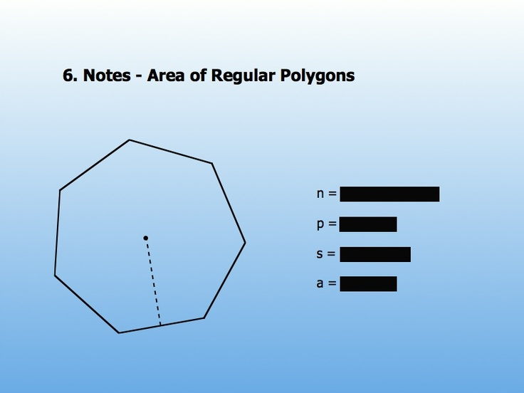 There are a number of area of a regular polygon formulas as shown below.    In regular polygons all the sides are equal in length. And so, even if the length of one side is given, we can calculate the area of a regular polygon with the help of the following formula,   AREA = S2 N / 4 tan ( π / N )  S - length of any one side, N - No. of sides of a regular polygon.