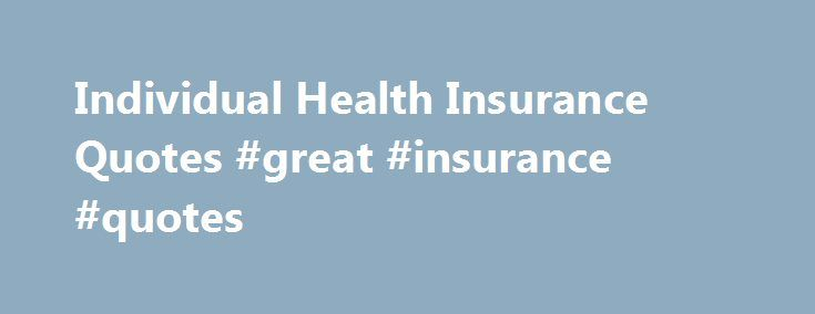Individual Health Insurance Quotes #great #insurance #quotes http://tulsa.remmont.com/individual-health-insurance-quotes-great-insurance-quotes/  # Compare Different Plans Canadian Individual Health Insurance HealthQuotes.ca lets Canadians shop for individual health and dental insurance plans securely and conveniently by offering free, online, instant quotes from major Canadian insurance companies. Personal and Family Health Protection Indivdiual health insurance plans (also referred to as…