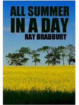 all summer in a day ray bradbury In all summer in a day, a group of schoolchildren live on the planet venus with their families they are nine years old, and they are eagerly awaiting a momentous occasion after 5 years of continuous rain, the scientists on venus have predicted that the sun will come out today for a brief period .