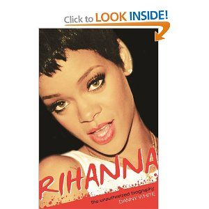 Rihanna, The Unauthorised Biography by Danny White