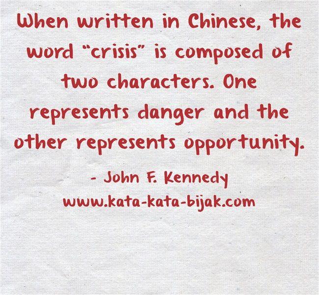 Ketika orang Cina menggunakan dua sapuan kuas untuk menulis kata 'krisis'. Satu untuk kata 'bahaya' dan yang satu lagi untuk 'kesempatan'.  John F. Kennedy  Kunjungi http://www.kata-kata-bijak.com/jangan-tutup-mata-terhadap-kesempatan.html