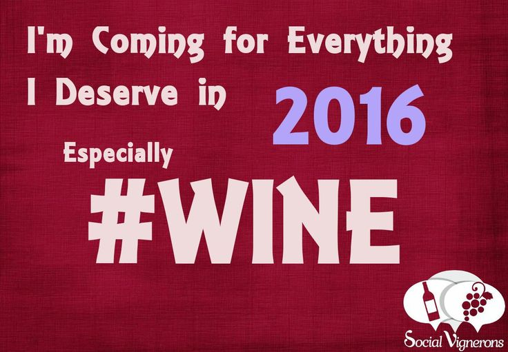 Happy New Year 2016: I'm Coming for Everything I Deserve… Wine