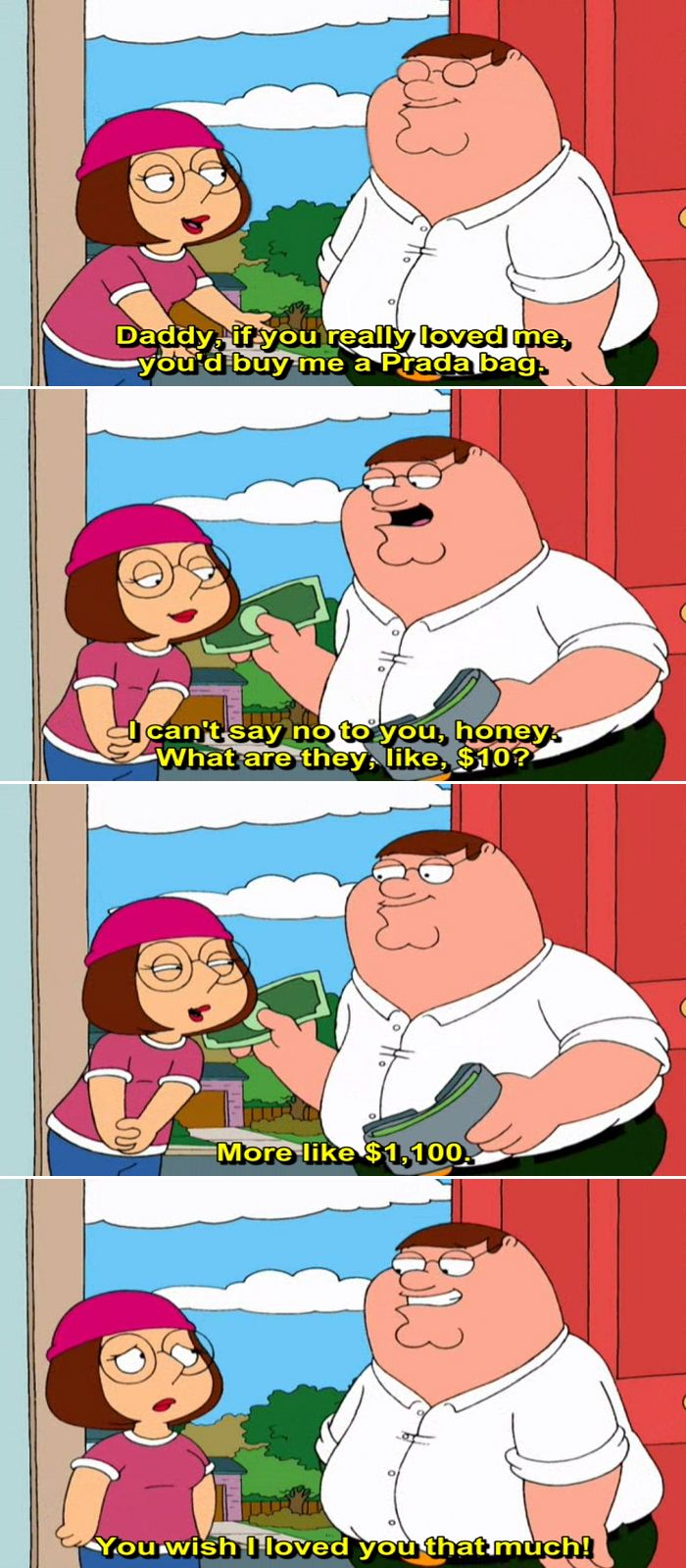 Meg Griffin: Daddy, if you really loved me, you'd buy me a Prada bag. Peter Griffin: I can't say no to you, honey. What are they like, $10? Meg Griffin: More like $1,100. Peter Griffin: You wish I loved you that much!